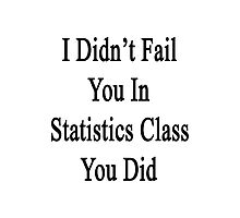 I Didn't Fail You In Statistics Class You Did  Photographic Print