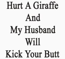 Hurt A Giraffe And My Husband Will Kick Your Butt  by supernova23