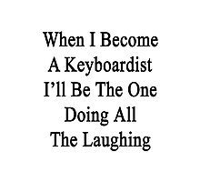 When I Become A Keyboardist I'll Be The One Doing All The Laughing  Photographic Print