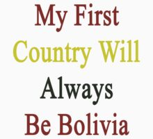 My First Country Will Always Be Bolivia  by supernova23