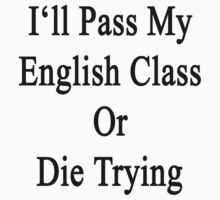 I'll Pass My English Class Or Die Trying  by supernova23