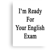I'm Ready For Your English Exam  Canvas Print