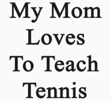 My Mom Loves To Teach Tennis  by supernova23