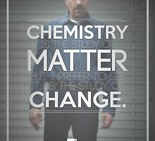 Chemistry is the Study of Change - Breaking Bad by LukeOlfert