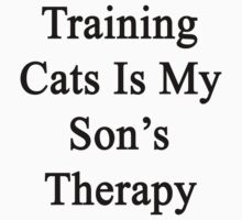 Training Cats Is My Son's Therapy  by supernova23