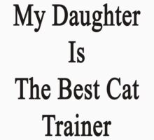 My Daughter Is The Best Cat Trainer  by supernova23