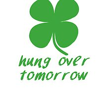Irish Today Hung Over Tomorrow by kwg2200