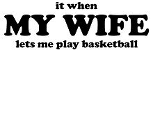 I Love It When My Wife Lets Me Play Basketball by kwg2200
