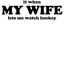 I Love It When My Wife Lets Me Watch Hockey by kwg2200