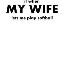 I Love It When My Wife Lets Me Play Softball by kwg2200