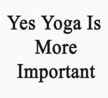 Yes Yoga Is More Important  by supernova23