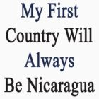 My First Country Will Always Be Nicaragua  by supernova23