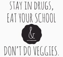 Stay in drugs, eat your school & don't do veggies (dark) by hasbeens