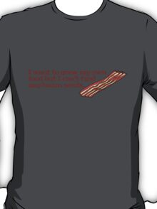 I want to grow my own food but I can't find any bacon seeds T-Shirt