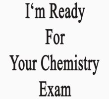 I'm Ready For Your Chemistry Exam  by supernova23