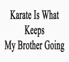 Karate Is What Keeps My Brother Going  by supernova23