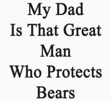 My Dad Is That Great Man Who Protects Bears  by supernova23