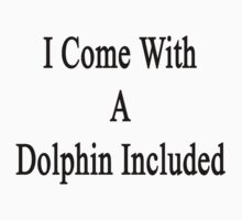 I Come With A Dolphin Included  by supernova23