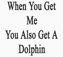 When You Get Me You Also Get A Dolphin  by supernova23