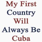 My First Country Will Always Be Cuba  by supernova23