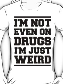 I'm not even on drugs, I'm just weird T-Shirt