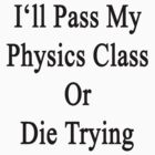 I'll Pass My Physics Class Or Die Trying  by supernova23