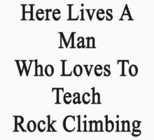 Here Lives A Man Who Loves To Teach Rock Climbing  by supernova23