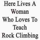 Here Lives A Woman Who Loves To Teach Rock Climbing  by supernova23
