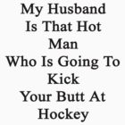 My Husband Is That Hot Man Who Is Going To Kick Your Butt At Hockey  by supernova23