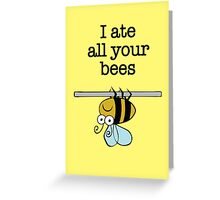 I ate all your bees...  Greeting Card