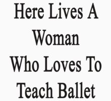 Here Lives A Woman Who Loves To Teach Ballet  by supernova23