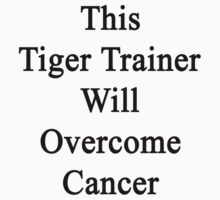 This Tiger Trainer Will Overcome Cancer  by supernova23
