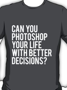 CAN YOU PHOTOSHOP YOUR LIFE WITH BETTER DECISIONS? T-Shirt