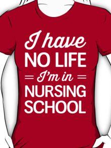 I have no life I'm in nursing school T-Shirt