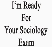 I'm Ready For Your Sociology Exam  by supernova23