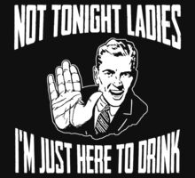 Not Tonight Ladies I'm Just Here To Drink Dark by AngryMongo