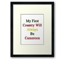My First Country Will Always Be Cameroon  Framed Print