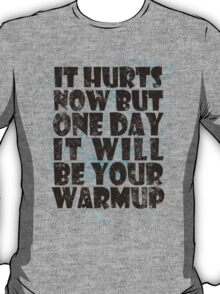 It hurts now but one day it will be your warmup T-Shirt