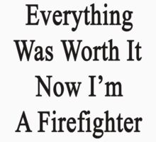 Everything Was Worth It Now I'm A Firefighter  by supernova23