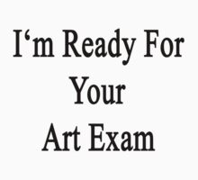 I'm Ready For Your Art Exam  by supernova23