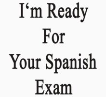I'm Ready For Your Spanish Exam  by supernova23