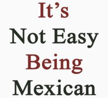 It's Not Easy Being Mexican  by supernova23