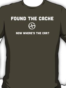 Found the Cache...Now Where's the Car? T-Shirt