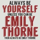Be Yourself, unless you can be EMILY THORNE! by TheMoultonator