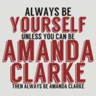 Be Yourself, unless you can be AMANDA CLARKE! by TheMoultonator