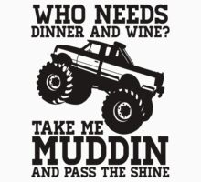 Who Needs Dinner And Wine? Take Me Muddin And Pass The Shine by printproxy