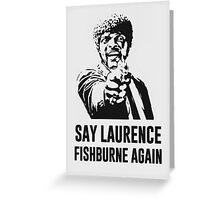 Say Laurence Fishburne Again! Greeting Card