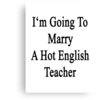 I'm Going To Marry A Hot English Teacher  Canvas Print