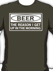 Beer: The Reason I Get Up in the Morning T-Shirt
