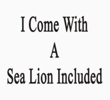 I Come With A Sea Lion Included  by supernova23